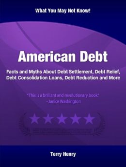 American Debt: Facts and Myths About Debt Settlement, Debt Relief, Debt Consolidation Loans, Debt Reduction and More