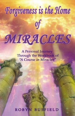 Forgiveness is the Home of Miracles - A Personal Journey through the Workbook of A Course in Miracles