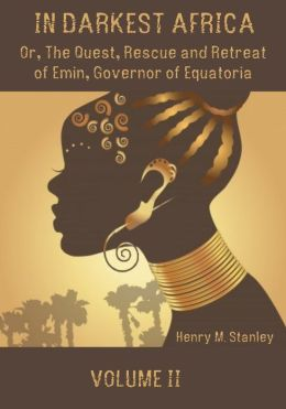 In Darkest Africa : Or, the Quest, Rescue and Retreat of Emin, Governor of Equatoria, Volume II (Illustrated)
