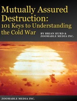 Mutually Assured Destruction: 101 Keys to Understanding the Cold War