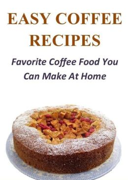 Easy Coffee Recipes: Favorite Coffee Food You Can Make At Home