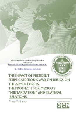 The Impact of President Felipe Calderon's War On Drugs On The Armed Forces: The Prospects for Mexico's