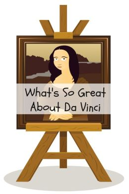 What's So Great About Da Vinci? A Guide to Leonardo Da Vinci Just For Kids!
