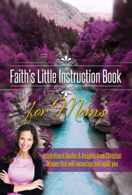 Faith's Little Instruction Book for Moms: Inspirational Quotes and Insights from Christian Women That Will Encourage and Uplift You