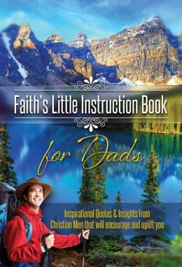 Faith's Little Instruction Book for Dads: Inspirational Quotes and Insights from Christian Men That Will Encourage and Uplift You