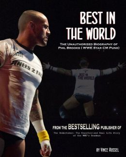 Best in the World: The Unauthorized Biography of Phil Brooks (WWE Superstar CM Punk)