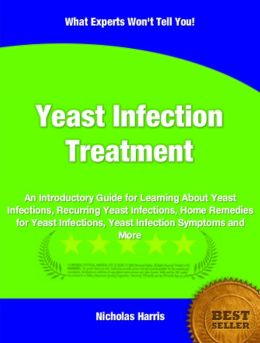 Yeast Infection Treatment: An Introductory Guide for Learning About Yeast Infections, Recurring Yeast Infections, Home Remedies for Yeast Infections, Yeast Infection Symptoms and More