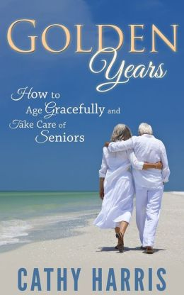 Golden Age: How To Age Gracefully and Take Care of Seniors