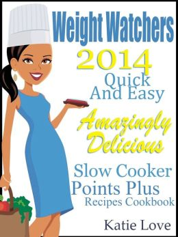 Weight Watchers 2014 Quick And Easy Amazingly Delicious Slow Cooker Points Plus Recipes Cookbook