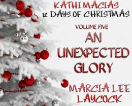 Kathi Macias' 12 Days of Christmas - Volume 5 - An Unexpected Glory