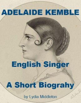 Adelaide Kemble, English Singer - A Short Biography