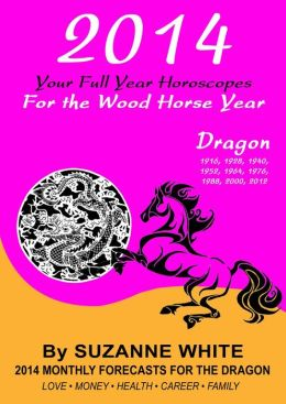 2014 DRAGON Your Full Year Horoscopes For The Wood Horse Year (SUZANNE WHITE'S 2014 HORSE YEAR BITTY BOOKS, #5)