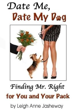 Date Me, Date My Dog: Finding Mr. Right for You and Your Pack