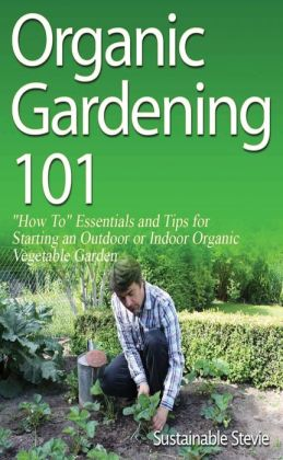"Organic Gardening 101 - ""How To"" Essentials and Tips for Starting an Outdoor or Indoor Organic Vegetable Garden"