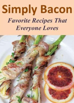 Simply Bacon: Favorite Recipes That Everyone Loves
