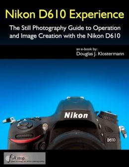 Nikon D610 Experience - The Still Photography Guide to Operation and Image Creation with the Nikon D610
