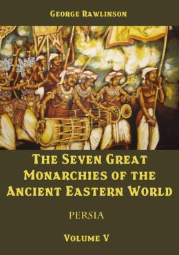 The Seven Great Monarchies of the Ancient Eastern World : Persia, Volume V (Illustrated)