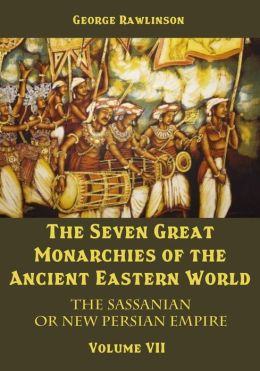 The Seven Great Monarchies of the Ancient Eastern World : The Sassanian or New Persian Empire, Volume VII (Illustrated)