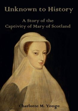 Unknown to History : A Story of the Captivity of Mary of Scotland (Illustrated)