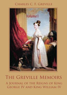 The Greville Memoirs : A Journal of the Reigns of King George IV, Volume I (Illustrated)