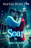 Book Cover Image. Title: Soar (The Empire Chronicles #1), Author: Alyssa Rose Ivy