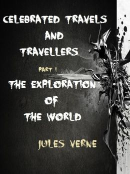 Celebrated Travels and Travellers Part I. The Exploration of the World