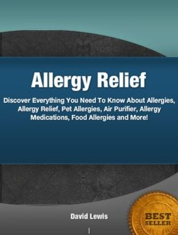 Allergy Relief: An Introductory Guide for Learning About Allergies, Allergy Relief, Pet Allergies, Air Purifier, Allergy Medications, Food Allergies and More!