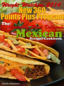 Weight Watchers 2014 New 360 Points Plus Program The Absolutely Most Delicious Mexican Recipes Cookbook