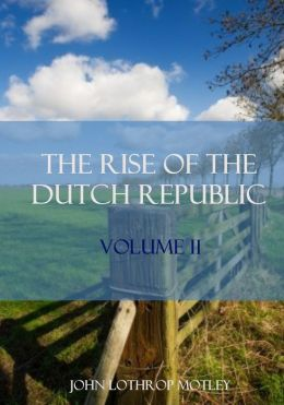 The Rise of the Dutch Republic : Volume II (Illustrated)