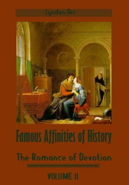 Famous Affinities of History : The Romance of Devotion, Volume II (Illustrated)