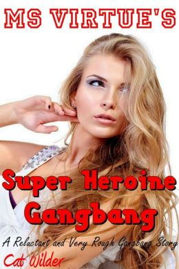Ms Virtue's Super Heroine Gangbang (A Reluctant and Very Rough Gangbang Story)