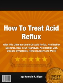 How To Treat Acid Reflux-With This Ultimate Guide On Acid Reflux, Acid Reflux Dilemma, Heal Your Heartburn, Acid Reflux Diet, Disease Symptoms, Reflux Surgery and More!