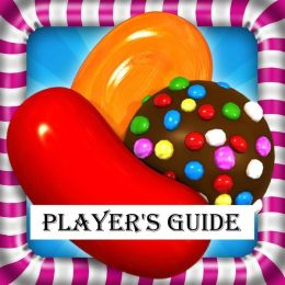 Candy Crush Saga: The Sweet, Tasty, Divine and Delicious Playing Guide