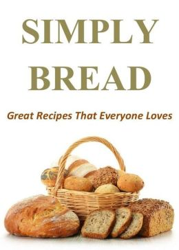Simply Bread: Great Recipes That Everyone Loves