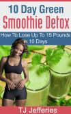 Book Cover Image. Title: 10 Day Green Smoothie Detox :  How To Lose Up To 15 Pounds In 10 Days, Author: TJ Jefferies