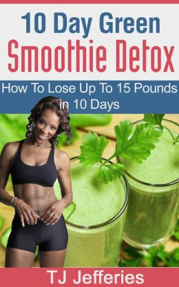 10 Day Green Smoothie Detox : How To Lose Up To 15 Pounds In 10 Days
