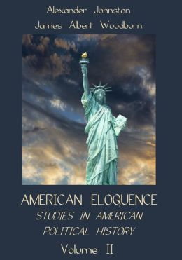 American Eloquence : Studies in American Political History, Volume II (Illustrated)
