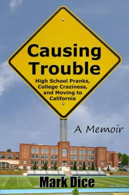Causing Trouble: High School Pranks, College Craziness, and Moving to California