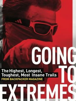 Going to Extremes: The Toughest, Longest, Most Insane Trails from BACKPACKER Magazine