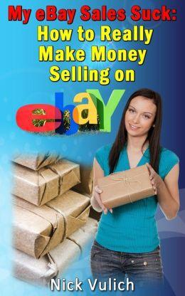 My eBay Sales Suck!: How to Really Make Money Selling on eBay
