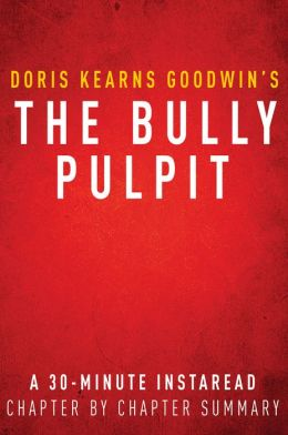 The Bully Pulpit by Doris Kearns Goodwin - A 30-minute Chapter-by-Chapter Summary