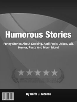 Humorous Stories: Funny Stories About Cooking, April Fools, Jokes, Wit, Blondes, Pasta And Much More!