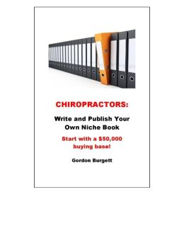 Chiropractors: Write and Publish Your Own $50,000 Niche Book (Start with a $50,000 buying base!)