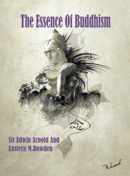 The Essence of Buddhism by Sir Edwin Arnold and Ernest M. Bowden
