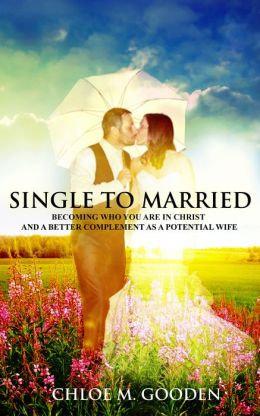 Single to Married : Becoming Who You Are in Christ and a Better Complement as a Potential Wife