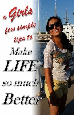 a Girls few simple tips to Make LIFE so much Better
