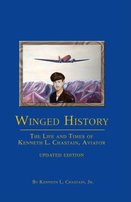 Winged History: The Life and Times of Kenneth L. Chastain, Aviator, Updated Edition