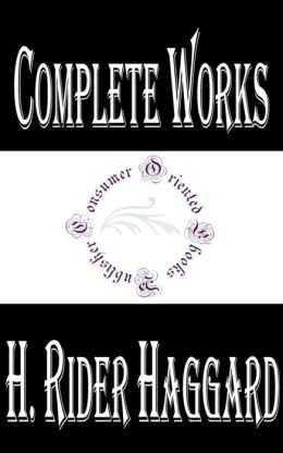 Complete Works of H. Rider Haggard: 59 Complete Works (KING SOLOMON'S MINES, Allan Quatermain Series, CLEOPATRA, SHE, ERIC BRIGHTEYES, JESS, LOVE ETERNAL, PEARL MAIDEN, GHOST KINGS, PEOPLE OF THE MIST, VIRGIN OF THE SUN, WHEN THE WORLD SHOOK, And More)