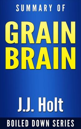 Grain Brain: The Surprising Truth About Wheat, Carbs and Sugars Your Brain's Silent Killers by Neurologist David Perlmutter... Summarized by J.J. Holt