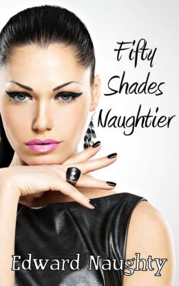 Fifty Shades Naughtier (#2 of the Fifty Shades of Naughty Trilogy)